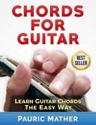 Chords For Guitar - Learn Guitar Chords - The Easy Way ebook by Pauric Mather