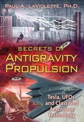 Secrets of Antigravity Propulsion: Tesla, UFOs, and Classified Aerospace Technology - Tesla, UFOs, and Classified Aerospace Technology ebook by Paul A. LaViolette, Ph.D.