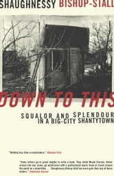 Down to This - Squalor and Splendour in a Big-City Shantytown ebook by Shaughnessy Bishop-Stall
