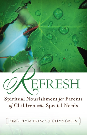 Refresh - Spiritual Nourishment for Parents of Childen with Special Needs ebook by Kimberly M. Drew,Jocelyn Green
