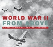 World War II From Above - An Aerial View of the Global Conflict ebook by Jeremy Harwood