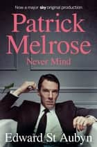 Never Mind: A Patrick Melrose Novel 1 ebook by Edward St Aubyn