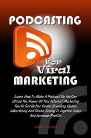 Podcasting For Viral Marketing - Learn How To Make A Podcast So You Can Utilize The Power Of This Internet Marketing Tool To Get Better Online Branding, Online Advertising And Online Selling To Improve Sales And Increase Profits ebook by Harold P. Benette