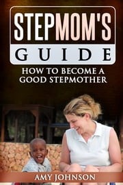 Stepmom's Guide - How to Become a Good Stepmother ebook by Amy Johnson