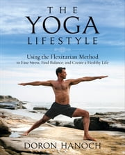 The Yoga Lifestyle - Using the Flexitarian Method to Ease Stress, Find Balance, and Create a Healthy Life ebook by Doron Hanoch