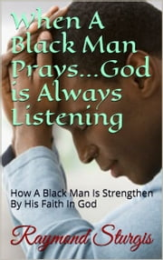 When A Black Man Prays...God is Always Listening - How A Black Man Is Strengthen By His Faith In God ebook by Raymond Sturgis
