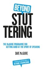 Beyond Stuttering - The McGuire Programme for Getting Good at the Sport of Speaking ebook by Dave McGuire
