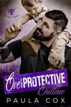 Overprotective Outlaw - The Valves MC, #3 ebook by Paula Cox