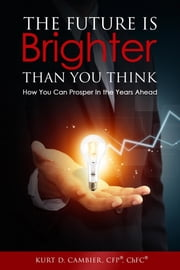 The Future Is Brighter Than You Think ebook by Kurt CFP® ChFC Cambier