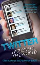 The Twitter History of the World - Everything You Need to Know About Everything in 140 Characters ebook by Kelvin MacKenzie, Chas Newkey-Burden