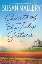 Secrets Of The Tulip Sisters 電子書籍 by Susan Mallery