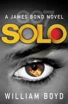 Solo - A James Bond Novel ebook by William Boyd