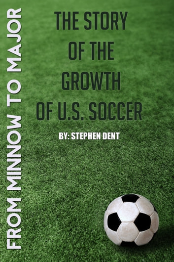 From Minnow to Major: The Story of the Growth of U.S. Soccer ebook by Stephen Dent