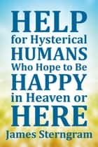 Help for Hysterical Humans Who Hope to Be Happy in Heaven or Here eBook by James Sterngram