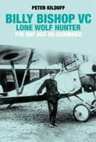 Billy Bishop VC Lone Wolf Hunter - The RAF Ace Re-Examined ebook by Peter Kilduff