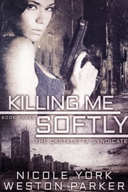 Killing Me Softly - A Chicago Mafia Syndicate ebook by Nicole York, Weston Parker