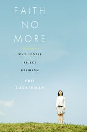 Faith No More: Why People Reject Religion ebook by Phil Zuckerman