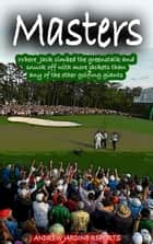 Masters, Where Jack Climbed The Greenstalk And Snuck Off With More Green Jackets Than Any Of The Other Golfing Giants ebook by Andrew Jardine