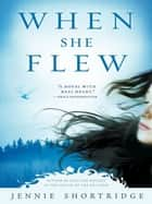 When She Flew ebook by Jennie Shortridge