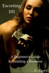 Escorting 101 - A Beginner's Guide to Building a Business ebook by C. Krecy