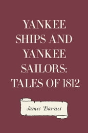 Yankee Ships and Yankee Sailors: Tales of 1812 ebook by James Barnes