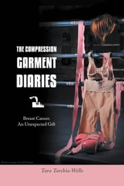 The Compression Garment Diaries - Breast Cancer, An Unexpected Gift ebook by Tara Torchia-Wells
