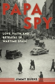 Papa Spy - Love, Faith, and Betrayal in Wartime Spain ebook by Jimmy Burns