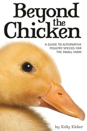 Beyond the Chicken - A Guide to Alternative Poultry Species for the Small Farm ebook by Kelly Klober