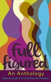 Full Figured, an Anthology ebook by Edited by Hugh O. Smith and Dee Dee Mozeleski