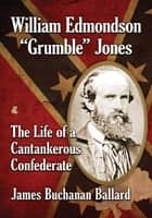 "William Edmondson ""Grumble"" Jones - The Life of a Cantankerous Confederate ebook by James Buchanan Ballard"