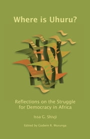 Where Is Uhuru?: Reflections on the Struggle for Democracy in Africa ebook by Issa G. Shivji,Godwin Murunga