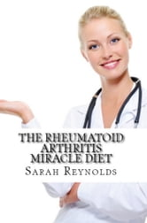 The Rheumatoid Arthritis Miracle Diet ebook by Sarah Reynolds