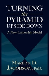 Turning the Pyramid Upside Down - A New Leadership Model ebook by Marilyn D. Jacobson PhD