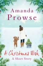A Christmas Wish: A Short Story ebook by Amanda Prowse