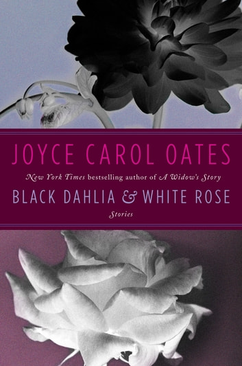 Black Dahlia & White Rose - Stories ebook by Joyce Carol Oates