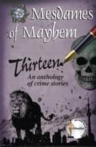 Thirteen, an anthology of crime stories ebook by Mesdames of Mayhem