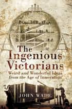 The Ingenious Victorians - Weird and Wonderful Ideas from the Age of Innovation ebook by John Wade