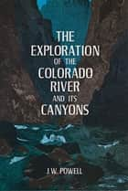 The Exploration of the Colorado River and Its Canyons ebook by J. W. Powell