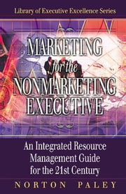 Marketing for the Nonmarketing Executive: An Integrated Resource Management Guide for the 21st Century ebook by Paley, Norton