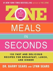 Zone Meals in Seconds - 150 Fast and Delicious Recipes for Breakfast, Lunch, and Dinner ebook by Barry Sears