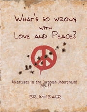 What's so Wrong with Love and Peace? - Adventures in the European Underground 1965-67 ebook by Brummbaer
