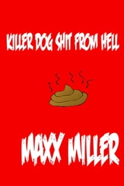Killer Dog Shit From Hell ebook by Maxx Miller