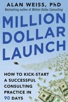 Million Dollar Launch: How to Kick-start a Successful Consulting Practice in 90 Days ebook by Alan Weiss