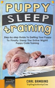 Puppy Sleep Training: Step-by-step Guide To Getting Your Puppy To Finally Sleep The Entire Night! – Puppy Crate Training ebook by Carl Bambino
