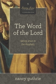 The Word of the Lord (A 10-week Bible Study) - Seeing Jesus in the Prophets ebook by Nancy Guthrie