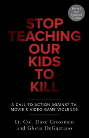 Stop Teaching Our Kids To Kill, Revised and Updated Edition - A Call to Action Against TV, Movie & Video Game Violence ebook by Gloria Degaetano,Dave Grossman