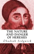 The Nature and Danger of Heresies ebook by Obadiah Sedgwick