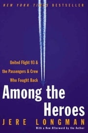 Among the Heroes - United Flight 93 and the Passengers and Crew Who Fought Back ebook by Jere Longman