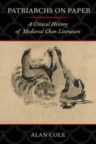 Patriarchs on Paper - A Critical History of Medieval Chan Literature ebook by Alan Cole