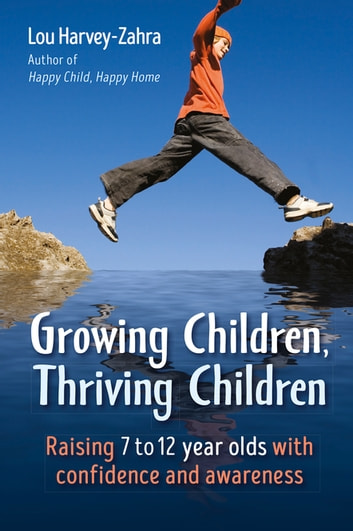 Growing Children, Thriving Children - Raising 7 to 12 Year Olds With Confidence and Awareness ebook by Lou Harvey-Zahra